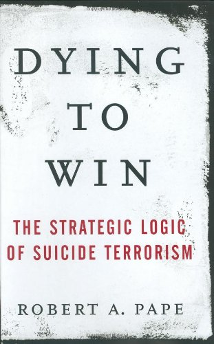 Dying to Win: The Strategic Logic of Suicide Terrorism 9781400063178