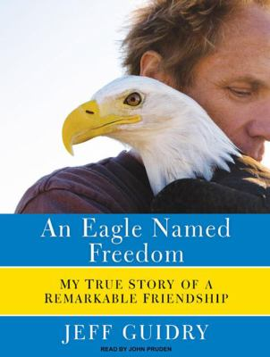 An Eagle Named Freedom: My True Story of a Remarkable Friendship 9781400116232