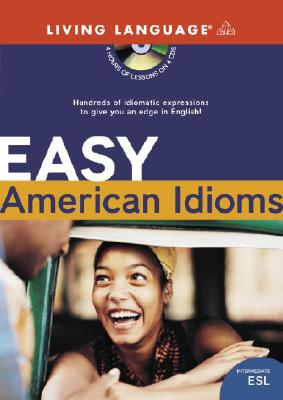 Easy American Idioms: Hundreds of Idiomatic Expressions to Give You an Edge in English 9781400022755