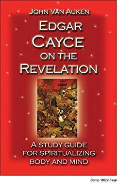 Edgar Cayce on the Revelation: A Study Guide for Spiritualizing Body and Mind 9781402733895
