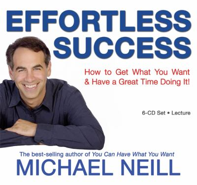 Effortless Success: How to Get What You Want & Have a Great Time Doing It! 9781401919085