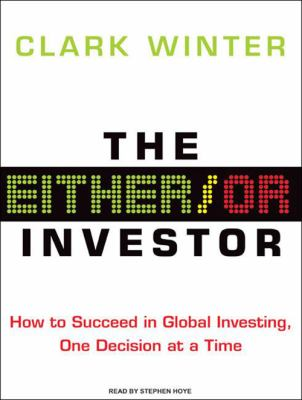 The Either/Or Investor: How to Succeed in Global Investing, One Decision at a Time 9781400158119