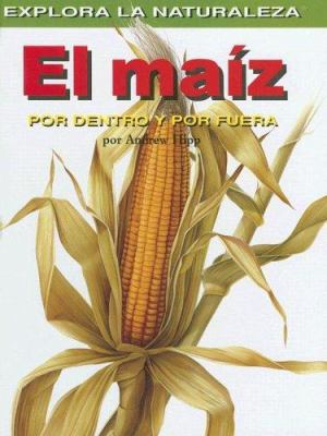 El Maiz: Por Dentro y Por Fuera = Corn 9781404228634