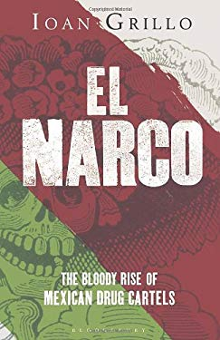 El Narco: The Bloody Rise of Mexican Drug Cartels  by Ioan Grillo