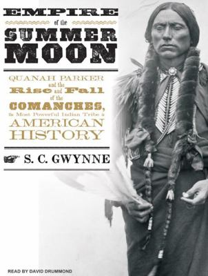Empire of the Summer Moon: Quanah Parker and the Rise and Fall of the Comanches, the Most Powerful Indian Tribe in American History 9781400166558