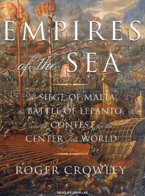 Empires of the Sea: The Siege of Malta, the Battle of Lepanto, and the Contest for the Center of the World 9781400107223