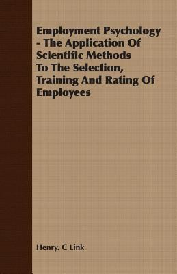 Employment Psychology - The Application of Scientific Methods to the Selection, Training and Rating of Employees