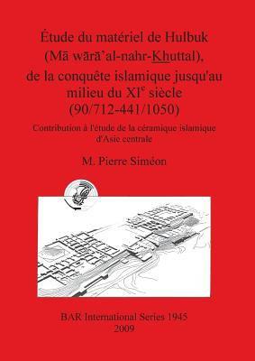 Etude Du Materiel de Hulbuk (Ma Waxa' Al-Nahr Khuttal), de La Conquete Islamique Jusqu'au Milieu Du XIE Siecle (90/712-441/1050). Contribution A L'Etu