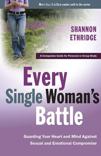 Every Single Woman's Battle : Guarding Your Heart and Mind Against Sexual and Emotional Compromise