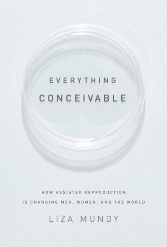 Everything Conceivable: How Assisted Reproduction Is Changing Men, Women, and the World 9781400044283