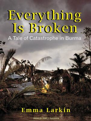 Everything Is Broken: A Tale of Catastrophe in Burma 9781400167043