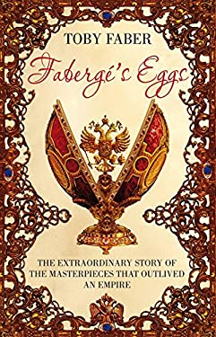 Faberg's Eggs: The Extraordinary Story of the Masterpieces That Outlived an Empire. Toby Faber 9781405053884
