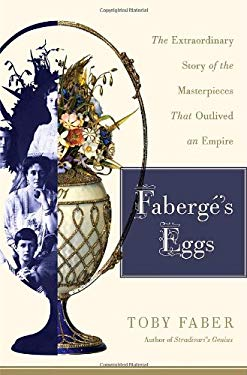 Faberge's Eggs: The Extraordinary Story of the Masterpieces That Outlived an Empire 9781400065509