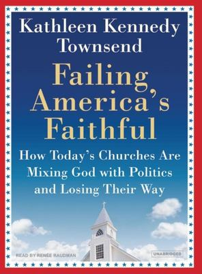 Failing America's Faithful: How Today's Churches Are Mixing God with Politics and Losing Their Way 9781400104109
