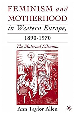 Feminism and Motherhood in Western Europe, 1890-1970: The Maternal Dilemma 9781403962362