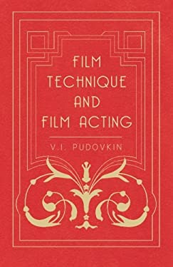 Film Technique and Film Acting - The Cinema Writings of V.I. Pudovkin 9781406705447
