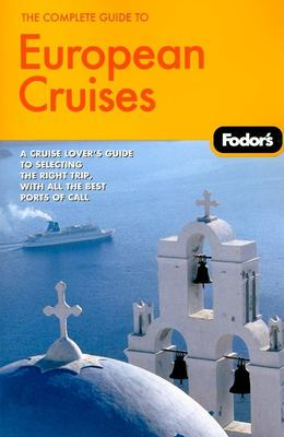 Fodor's the Complete Guide to European Cruises: A Cruise Lover's Guide to Selecting the Right Trip, with All the Best Ports of Call 9781400019243