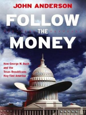 Follow the Money: How George W. Bush and the Texas Republicans Hog-Tied America 9781400104895
