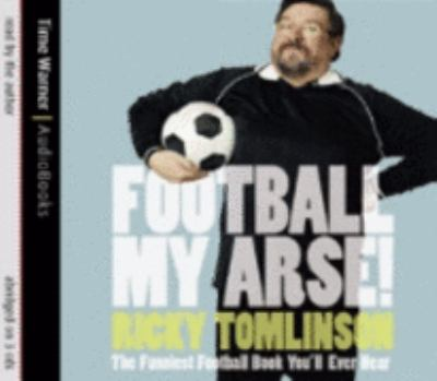 Football My Arse!: The Funniest Football Book You'll Ever Read 9781405500920