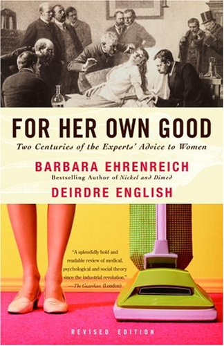 For Her Own Good: Two Centuries of the Experts Advice to Women 9781400078004