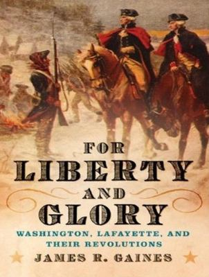 For Liberty and Glory: Washington, Lafayette, and Their Revolutions 9781400155484