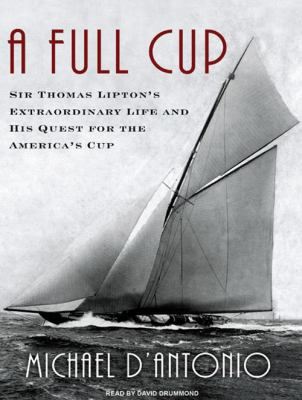 A Full Cup: Sir Thomas Lipton's Extraordinary Life and His Quest for the America's Cup 9781400165919