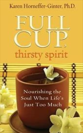 Full Cup, Thirsty Spirit: Nourishing the Soul When Life's Just Too Much 18488957