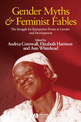 Gender Myths and Feminist Fables: The Struggle for Interpretive Power in Gender and Development 9781405169370
