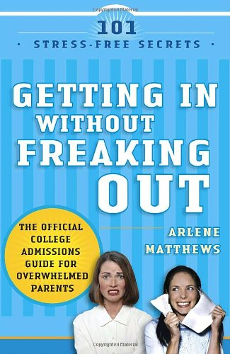Getting in Without Freaking Out: The Official College Admissions Guide for Overwhelmed Parents 9781400098415