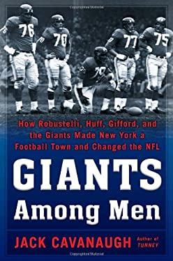 Giants Among Men: How Robustelli, Huff, Gifford, and the Giants Made New York a Football Town and Changed the NFL 9781400067176