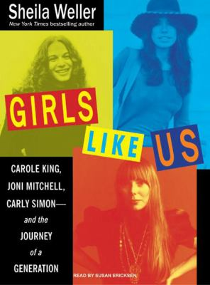 Girls Like Us: Carole King, Joni Mitchell, and Carly Simon--And the Journey of a Generation 9781400136490