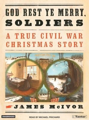 God Rest Ye Merry Soldiers: A True Civil War Christmas Story 9781400101733