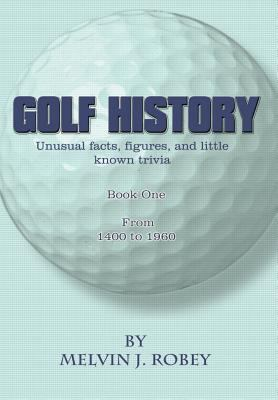 Golf History: Unusual Facts, Figures, and Little Known Trivia, Book One, from 1400 to 1960 9781403341341
