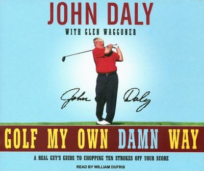 Golf My Own Damn Way: A Real Guy's Guide to Chopping Ten Strokes Off Your Score 9781400105182