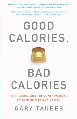 Good Calories, Bad Calories: Fats, Carbs, and the Controversial Science of Diet and Health 9781400033461