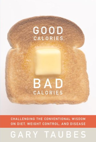 Good Calories, Bad Calories: Challenging the Conventional Wisdom on Diet, Weight Control, and Disease 9781400040780