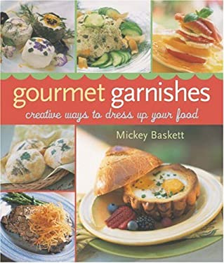 Gourmet Garnishes: Creative Ways to Dress Up Your Food 9781402714689