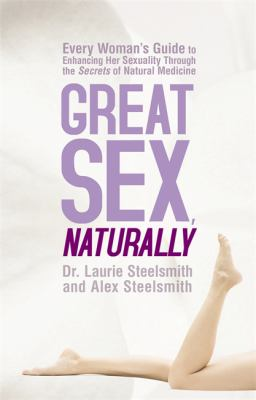 Great Sex, Naturally: Every Woman's Guide to Enhancing Her Sexuality Through the Secrets of Natural Medicine 9781401931469