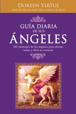 Guia Diaria de Sus Angeles: 365 Mensages de los Angeles Para Aliviar, Sanar y Abrir su Corazon 9781401917296