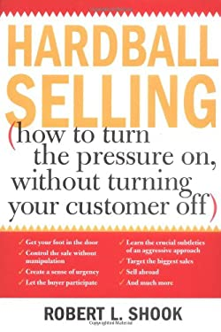 Hardball Selling: (How to Turn the Pressure On, Without Turning Your Customer Off) 9781402201073