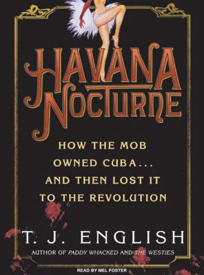 Havana Nocturne: How the Mob Owned Cuba... and Then Lost It to the Revolution 9781400107698