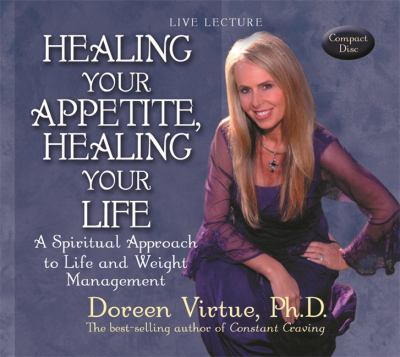 Healing Your Appetite, Healing Your Life: A Spiritual Approach to Life and Weight Management 9781401906566