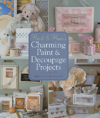 Heart & Home's Charming Paint and Decoupage Projects 9781402740541