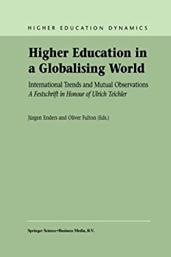 Higher Education in a Globalising World: International Trends and Mutual Observation a Festschrift in Honour of Ulrich Teichler 9781402008641