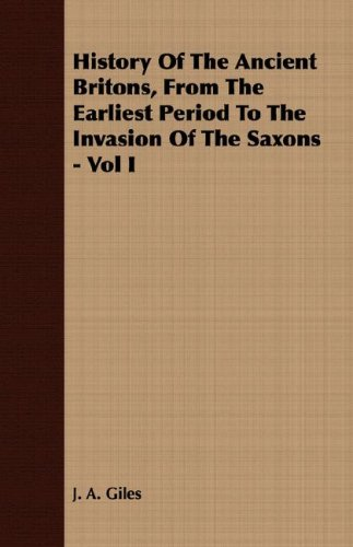 History of the Ancient Britons, from the Earliest Period to the Invasion of the Saxons - Vol I