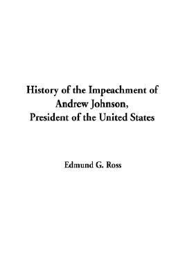 History of the Impeachment of Andrew Johnson, President of the United States 9781404308855