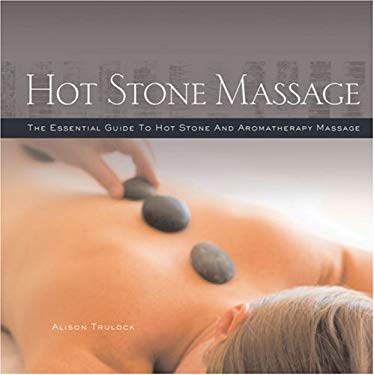 Hot Stone Massage: The Essential Guide to Hot Stone and Aromatherapy Massage 9781402755644