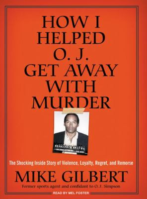 How I Helped O.J. Get Away with Murder: The Shocking Inside Story of Violence, Loyalty, Regret, and Remorse 9781400157594
