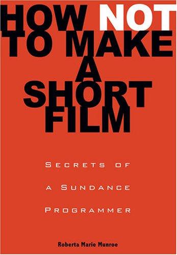 How Not to Make a Short Film: Secrets from a Sundance Programmer 9781401309541