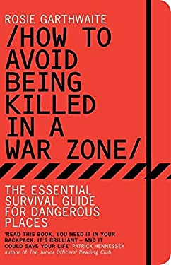 How to Avoid Being Killed in a War Zone: The Essential Survival Guide for Dangerous Places 9781408816820
